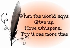 When the world says give up, Hope whispers...Try it one more time. You can't beat the people who never give up.
