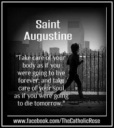 """Take care of your body as if you were going to live forever, and take care of your soul as if you were going to die tomorrow."" - St. Augustine"