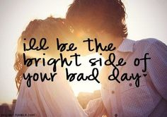 I'll be the bright side of your bad day.