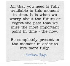 All that you need is fully available in this moment in time. It is when we worry about the future or regret the past that we miss the most important point in time - the now. Be completely present in the moment in order to live more fully. Past Quotes, Life Quotes, Bee Company, Meaningful Words, When Us, Regrets, No Worries, The Past, Strength