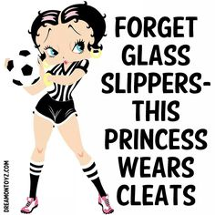 FORGET GLASS SLIPPERS- THIS PRINCESS WEARS CLEATSFor more Betty Boop graphics greetings: