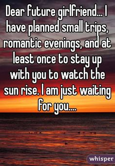 """Dear future girlfriend... I have planned small trips, romantic evenings, and at least once to stay up with you to watch the sun rise. I am just waiting for you...."""