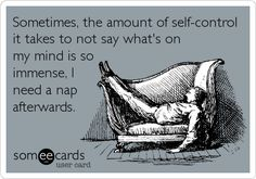 Sometimes, the amount of self-control it takes to not say what's on my mind is so immense, I need a nap afterwards.