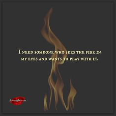 I need someone who sees the fire in my eyes and wants to play with it.