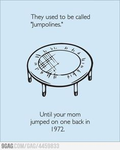 They used to be called jumpolines until your mom jumped on one back in 1972. TRAMPolines :)