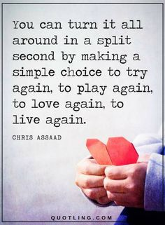 Quotes you can turn it all around in a split second by making a simple choice to try again, to play again, to love again, to live again.