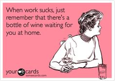 When work sucks, just remember that there's a bottle of wine waiting for you at home.