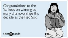 Congratulations to the Yankees on winning as many championships this decade as the Red Sox.
