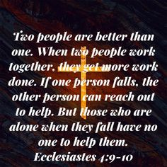 Ecclesiastes Two people are better than one. When two people work together, they get more work done. If one person falls, the other person can reach out to help. But those who are alone when they fall have no one Cant Live Without You, Living Without You, Person Falling, People Working Together, Ecclesiastes, Two People, Alone, Word Of God, Scriptures