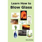 Learn How to Blow Glass: Glass Blowing Techniques, Step by Step Instructions, Necessary Tools and Equipment. (Paperback)By Anne Kramer