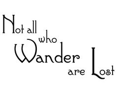 Not all who wander are lost.  From - J. R. R. Tolkien, Lord of the Rings   This is shown in black, you can choose any color from the color chart. You can choose a small, medium or large size decal from the spinner box above.  This is made from a premium German made matte wall vinyl that is easy to apply and remove. The matte finish makes it look like it is painted on the wall. Its best applied to a smooth or lightly textured wall, installation instructions are included. You will receive the…