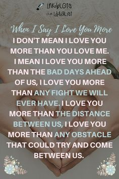 """""""WHEN I SAY I LOVE YOU MORE, I DON'T MEAN I LOVE YOU MORE THAN YOU LOVE ME. I MEAN I LOVE YOU MORE THAN THE BAD DAYS AHEAD OF US, I LOVE YOU MORE THAN ANY FIGHT WE WILL EVER HAVE. I LOVE YOU MORE THAN THE DISTANCE BETWEEN US, I LOVE YOU MORE THAN ANY OBSTACLE THAT COULD TRY AND COME BETWEEN US. """" // Inkblots of an Idealist // 15 Picture Quotes on Love & Marriage (click to see Tolkien, Oscar Wilde, and the writer of Proverbs all together in one spot.)"""