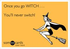 Once you go WITCH . . . You'll never switch!