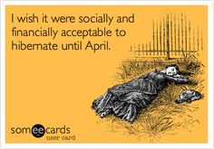 I wish it were socially and financially acceptable to hibernate until April.