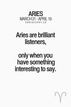 Aries are brilliant listeners, only when you have something interesting to say. #Aries Tee Hee