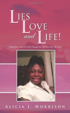 Lies, Love, and Life!: Taking Back What the Devil Thought He Stole From Me: My Story! by Alicia J. Morrison, http://www.amazon.com/dp/147590181X/ref=cm_sw_r_pi_dp_d2Pvqb1MQH1HF