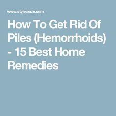 How To Get Rid Of Piles (Hemorrhoids) - 15 Best Home Remedies