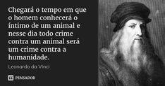 Chegará o tempo em que o homem conhecerá o íntimo de um animal e nesse dia todo crime contra um animal será um crime contra a humanidade.... Frase de Leonardo da Vinci.