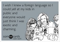 I wish I knew a foreign language so I could yell at my kids in public and everyone would just think I was exotic and charming.