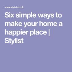 Six simple ways to make your home a happier place | Stylist