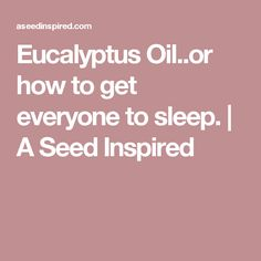 Eucalyptus Oil..or how to get everyone to sleep. | A Seed Inspired