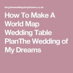 How To Make A World Map Wedding Table PlanThe Wedding of My Dreams