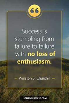 """Success is stumbling from failure to failure with no loss of enthusiasm."" ― Winston S. Churchill 