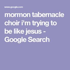 mormon tabernacle choir i'm trying to be like jesus - Google Search