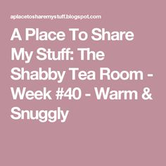 A Place To Share My Stuff: The Shabby Tea Room - Week #40 - Warm & Snuggly
