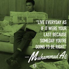 """Live everyday as if it were your last because someday you're going to be right."" -- Muhammad Ali"