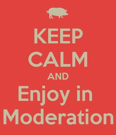 Keep Calm and Enjoy in Moderation