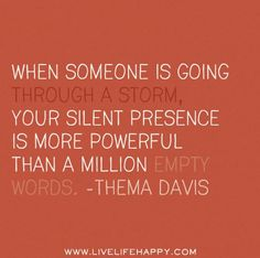 When someone is going through a storm,   your silent presence is more powerful than a million empty words. -Thema   Davis