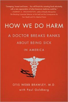 How We Do Harm: A Doctor Breaks Ranks About Being Sick in America: Otis Webb Brawley, Paul Goldberg: 9781250015761: Amazon.com: Books