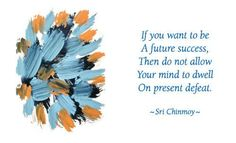 """""""If you want to be a future success, then do not allow your mind to dwell on present defeat.""""  - Sri Chinmoy"""