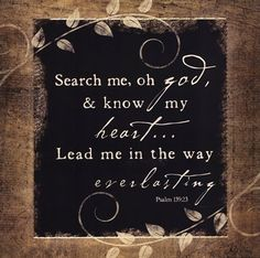 See if there be some wicked way in me.  Create in me a clean heart, O Lord, and renew a right Spirit within me!
