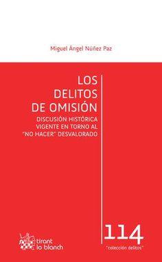 """Los delitos de omisión : discusión histórica vigente en torno al """"no hacer"""" desvalorado / Miguel Ángel Núñez Paz.. -- Valencia : Tirant lo Blanch, 2016."""