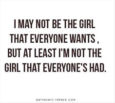 True!!! I may not be the girl everyone wants, but at least I'm not the girl that everyone has had. Great Quotes, Quotes To Live By, Me Quotes, Funny Quotes, Inspirational Quotes, Best Quotes For Girls, Good Girl Quotes, Famous Quotes, Happy Quotes