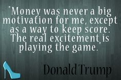"""#Money was never a big motivation for me, except as a way to keep score. The real excitement is playing the game."" - Donald Trump"