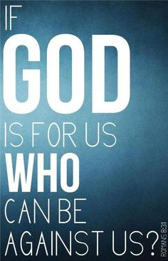 What then shall we say to these things? If God is for us, who is against us? -Romans 8:31