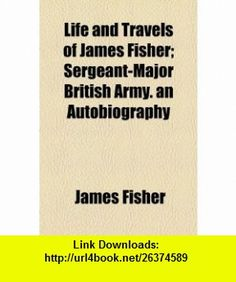 Life and Travels of James Fisher; Sergeant-Major British Army. an Autobiography (9781154592160) James Fisher , ISBN-10: 1154592162  , ISBN-13: 978-1154592160 ,  , tutorials , pdf , ebook , torrent , downloads , rapidshare , filesonic , hotfile , megaupload , fileserve