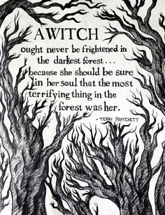 A witch ought never be frightened in the darkest forest. Because she should be sure in her soul that the most terrifying thing in the forest was her