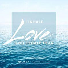 I inhale love and exhale fear | MelissaAmbrosini.com