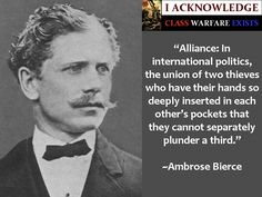 """""""Alliance: In international politics, the union of two thieves who have their hands so deeply inserted in each other's pockets that they cannot separately plunder a third.""""    ~Ambrose Bierce"""