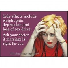 Side effects include weight gain, depression and loss of sex drive. Ask your doctor is marriage if right for you.