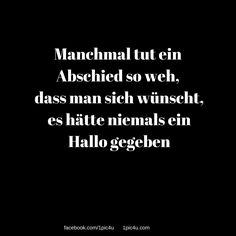 Manchmal tut ein Abschied so weh, dass man sich wünscht, es hätte niemals ein Hallo gegeben Quotes And Notes, Words Quotes, Life Quotes, Sayings, Deep Talks, German Quotes, Some Words, Deep Thoughts, Quotations