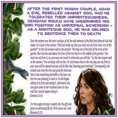 """After The First Human Couple, Adam & Eve, Rebelled Against God, Had He Tolerated Their Unrighteousness, Jehovah Would Have Undermined His Own Position As Universal Sovereign - As A Righteous God, He Was Obliged To Sentence Them To Death Now the serpent was the most cautious of all the wild animals of the field that Jehovah God had made. So it said to the woman: """"Did God really say that you must not eat from every tree of the garden?"""" At this the woman said to the serpent: """"We may eat of the…"""