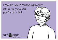 I realize ,your reasoning makes sense to you, but you're an idiot.