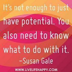 It's not enough to just have potential. You also need to know what to do with it. -Susan Gale by deeplifequotes, via Flickr