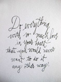 Do everything with so much love in your heart that you would never want to do it any other way |