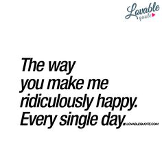 """Quotes about Happiness : QUOTATION - Image : Quotes Of the day - Description """"The way you make me ridiculously happy. Every single day. Love Mom, What Is Love, Love Of My Life, Crazy Quotes, Me Quotes, Funny Quotes, Qoutes, Quotes About Love And Relationships, Relationship Quotes"""